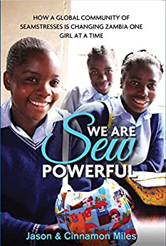We Are Sew Powerful: How A Global Community Of Seamstresses Is Changing Zambia One Girl At A Time by [Jason G. Miles, Cinnamon Miles]