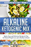 Alkaline Ketogenic Mix: Quick, Easy, and Delicious Recipes & Tips for Natural Weight Loss and a Healthy Lifestyle (Alkaline Keto Diet)