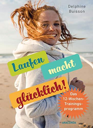 Laufen macht glücklich (loslaufen, glücklich werden, effektiv das Wohlbefinden steigern): Das 12-Wochen-Trainingsprogramm