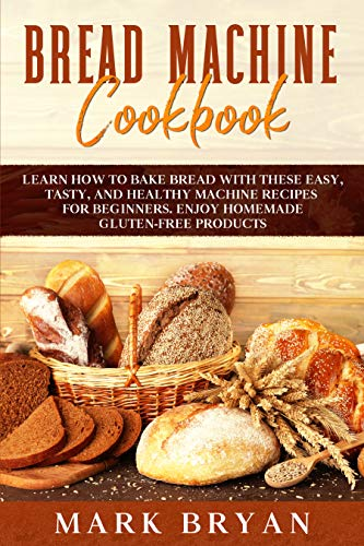 BREAD MACHINE COOKBOOK: LEARN HOW TO BAKE BREAD WITH THESE EASY, TASTY, AND HEALTHY MACHINE RECIPES FOR BEGINNERS. ENJOY HOMEMADE GLUTEN-FREE PRODUCTS by [Mark  Bryan]