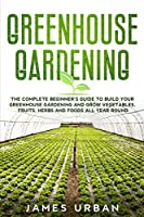 Greenhouse Gardening: The Complete Beginner's Guide to Build Your Greenhouse Gardening and Grow Vegetables, Fruits, Herbs and Foods All Year Round