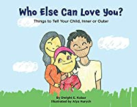 Who Else Can Love You?: Things to Tell Your Child, Inner or Outer