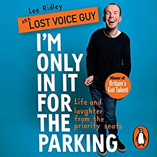 I'm Only in It for the Parking     Life and Laughter from the Priority Seats              By:                                                                                                                                 Lee Ridley,                                                                                        Lost Voice Guy                               Narrated by:                                                                                                                                 Lee Ridley,                                                                                        Lost Voice Guy                      Length: 3 hrs and 45 mins     Not rated yet     Overall 0.0