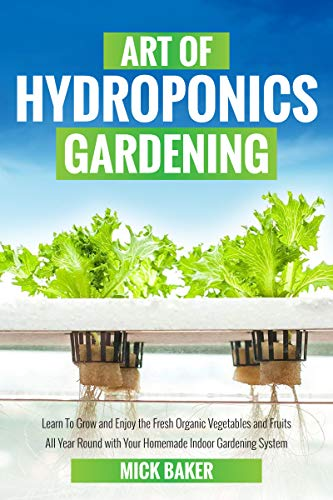 The art of Hydroponics: learn to grow and enjoy the fresh organic vegetables and fruits all year round with your homemade indoor gardening system by [Mick Baker]