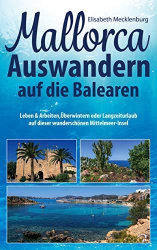 Mallorca - Auswandern auf die Balearen: Leben & Arbeiten, Überwintern oder Langzeiturlaub auf dieser wunderschönen Mittelmeer-Insel