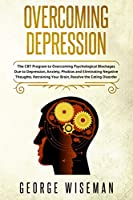 Overcoming Depression: The CBT Program for Overcoming Psychological Blockages Due to Depression, Anxiety, Phobias and Eliminating Negative Thoughts. Retraining Your Brain, Resolve the Eating Disorder (Emotional Intelligence)