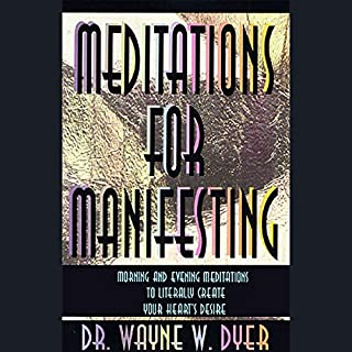Meditations for Manifesting     Morning and Evening Meditations to Literally Create Your Heart's Desire              By:                                                                                                                                 Dr. Wayne W. Dyer                               Narrated by:                                                                                                                                 Dr. Wayne W. Dyer                      Length: 59 mins     35 ratings     Overall 4.5