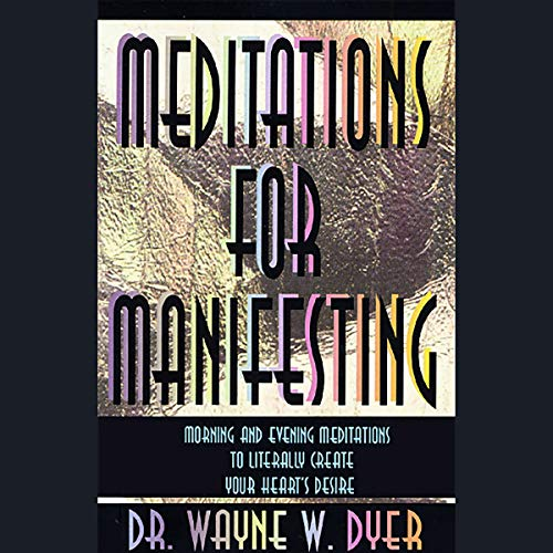 Meditations for Manifesting     Morning and Evening Meditations to Literally Create Your Heart's Desire              By:                                                                                                                                 Dr. Wayne W. Dyer                               Narrated by:                                                                                                                                 Dr. Wayne W. Dyer                      Length: 59 mins     34 ratings     Overall 4.6
