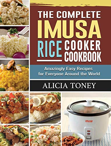 The Complete Imusa Rice Cooker Cookbook: Amazingly Easy Recipes for Everyone Around the World
