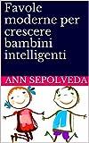 Favole moderne per crescere bambini intelligenti: Favole per bambini: libro di fiabe illustrate e storie della buonanotte