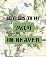 Letters To My Mom In Heaven: Wonderful Mom - Heart Feels Treasure - Keepsake Memories - Grief Journal - Our Story - Dear Mom - For Daughters - For Sons