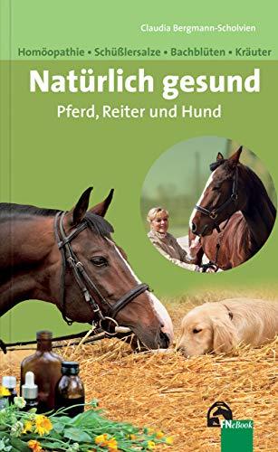 Natürlich gesund. Pferd, Reiter und Hund: Homöopathie – Bachblüten – Schüßlersalze - Kräuter