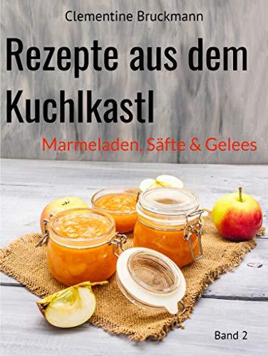 Rezepte aus dem Kuchlkastl: Marmeladen, Säfte & Gelees