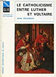 LE CATHOLICISME ENTRE LUTHER ET VOLTAIRE. - Presses Universitaires De France
