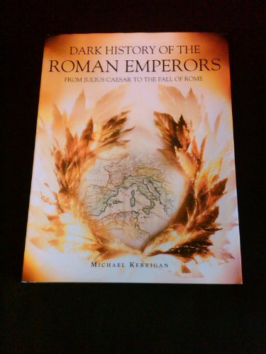 Dark History of the Roman Emperors - From Julius Caesar to the Fall of Rome