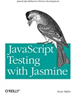 JavaScript Testing with Jasmine: JavaScript Behavior-Driven Development