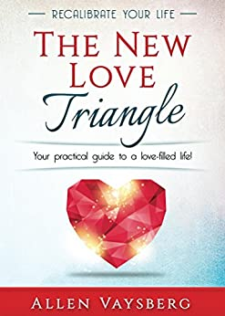 The New Love Triangle: Your Practical Guide to a Love-filled Life! (Recalibrate Your Life Book 1) by [Allen Vaysberg]