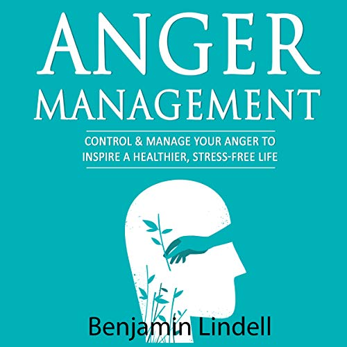 Anger Management: Control & Manage Your Anger to Inspire a Healthier, Stress-Free Life audiobook cover art