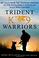 Trident K9 Warriors: My Tale from the Training Ground to the Battlefield With Elite Navy Seal Canines