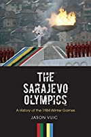 The Sarajevo Olympics: A History of the 1984 Winter Olympic Games