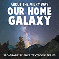 About the Milky Way (Our Home Galaxy): 3rd Grade Science Textbook Series