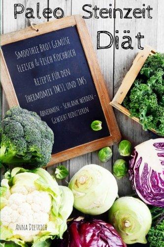 Paleo Steinzeit Diät Smoothie Brot Gemüse Fleisch & Fisch Kochbuch Rezepte für den Thermomix TM31 und TM5 Abnehmen - Schlank werden -Gewicht reduzieren