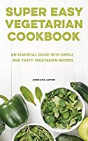 The Super Easy Vegetarian Cookbook: An Essential Guide With Simple and Tasty Vegetarian Recipes