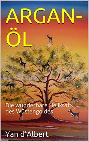 ARGAN-ÖL: Die wunderbare Heilkraft des Wüstengoldes (German Edition)