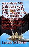 Aprenda as 145 Ideias para você fazer mais de R$ 3Mil reais por mês e 7 Dicas Sobre Dinheiro para Ensinar seu Filho sobre sucesso financeiro! (Portuguese Edition)