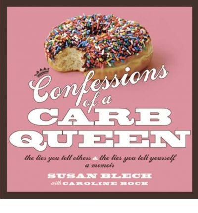 [(Confessions of a Carb Queen: The Lies You Tell Others & the Lies You Tell Yourself; A Memoir)] [by: Susan Blech]