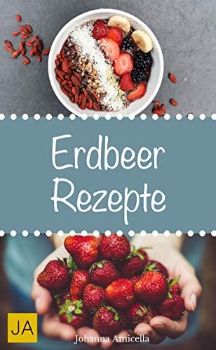 Erdbeer Rezepte - Ideen für Smoothies, Kuchen, Desserts, Marmeladen, und vieles mehr