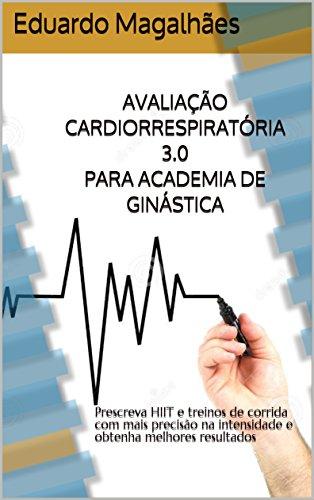 AVALIAÇÃO CARDIORRESPIRATÓRIA 3.0 PARA ACADEMIA DE GINÁSTICA: Prescreva HIIT e treinos de corrida com mais precisão na intensidade e obtenha melhores resultados