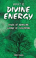 What Is Divine Energy: The Power of Managing The Science of Everything (Discovering the Vastly Integrated Processes Inside Nature)