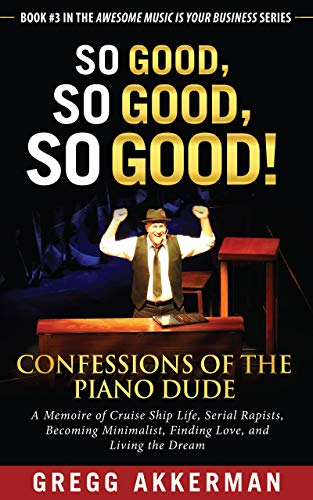 So Good, So Good, So Good! Confessions of the Piano Dude: A Memoire of Cruise Ship Life, Serial Rapists, Becoming Minimalist, Finding Love, and Living ... Business