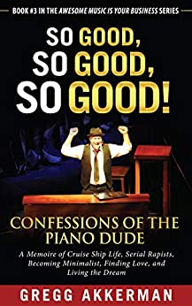So Good, So Good, So Good! Confessions of the Piano Dude: A Memoire of Cruise Ship Life, Serial Rapists, Becoming Minimalist, Finding Love, and Living ... (Awesome Music Is Your Business Book 3) by [Gregg Akkerman]