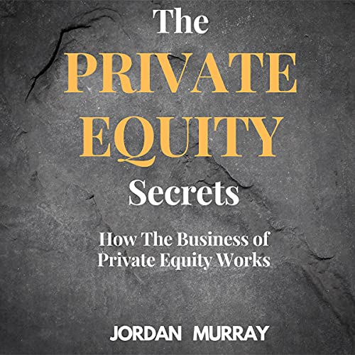 The Private Equity Secrets: How the Business of Private Equity Works
