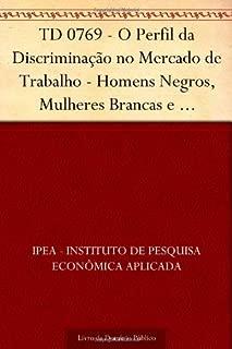 TD 0769 - O Perfil da Discriminação no Mercado de Trabalho - Homens Negros, Mulheres Brancas e Mulheres Negras (Portuguese Edition)