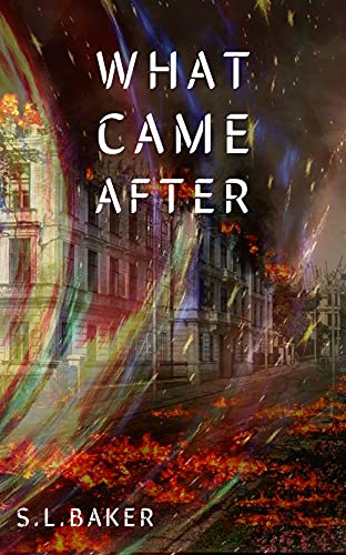 WHAT CAME AFTER: A post apocalyptic dystopian novel by [S.L BAKER]