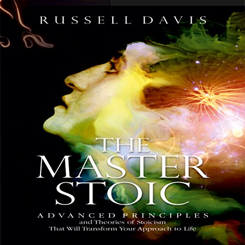 The Master Stoic: Advanced Principles and Theories of Stoicism That Will Transform Your Approach to Life audiobook cover art