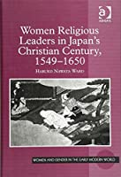 Women Religious Leaders in Japan's Christian Century, 1549-1650 (Women and Gender in the Early Modern World)