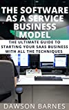 The Software As A Service Business Model: The Ultimate Guide To Starting Your SAAS Business With All The Techniques (English Edition)