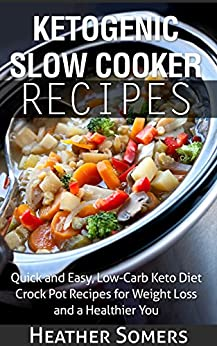 Ketogenic Slow Cooker Recipes: Quick and Easy, Low-Carb Keto Diet Crock Pot Recipes for Weight Loss and a Healthier You by [Heather Somers]