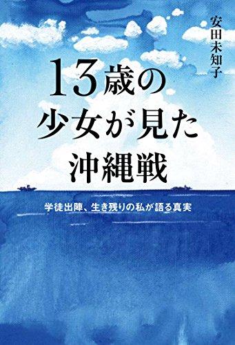 13歳の少女が見た沖縄戦~学徒出陣、生き残りの私が語る真実~