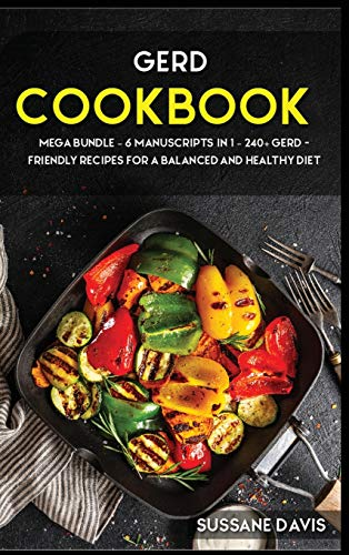 GERD COOKBOOK: MEGA BUNDLE - 6 Manuscripts in 1 - 240+ GERD - friendly recipes for a balanced and healthy diet