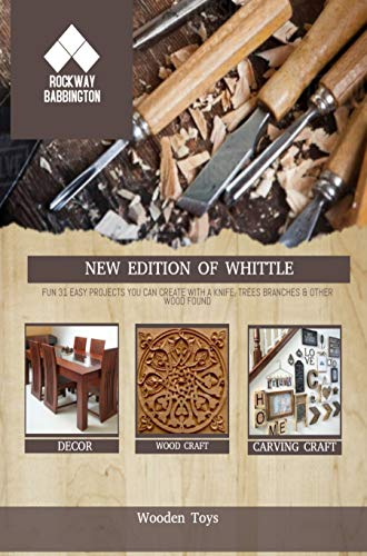 New Edition Of Whittle: Fun 31 Easy Projects You Can Create With A Knife, Trees Branches & Other Wood Found (English Edition)