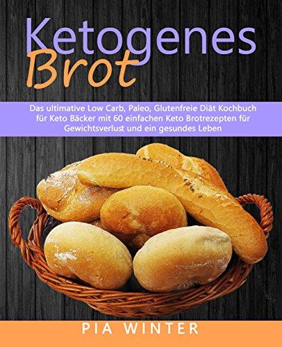 Ketogenes Brot: Das ultimative Low Carb, Paleo, Glutenfreie Diät Kochbuch für Keto Bäcker mit 60 einfachen Keto Brotrezepten für Gewichtsverlust und ein gesundes Leben