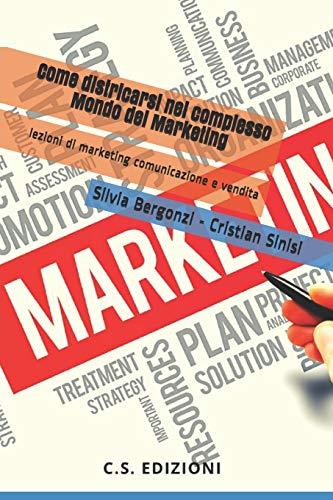 Come districarsi nel complesso Mondo del Marketing: lezioni di marketing, comunicazione e vendite
