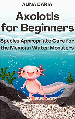 Axolotls for Beginners – Species Appropriate Care for the Mexican Water Monsters (English Edition)