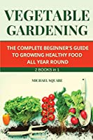 Vegetable Gardening: The Complete Beginner's Guide to Growing Healthy Food All Year Round. Raised Bed Gardening and Hydroponics.