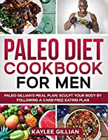 Paleo Diet Cookbook for Men: Paleo Gillian's Meal Plan Sculpt Your Body by Following a Carb- Free Eating Plan (Gillian's Diet Cookbook)